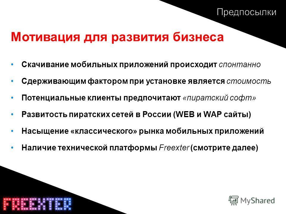 Мотивация для развития бизнеса Скачивание мобильных приложений происходит спонтанно Сдерживающим фактором при установке является стоимость Потенциальные клиенты предпочитают «пиратский софт» Развитость пиратских сетей в России (WEB и WAP сайты) Насыщ