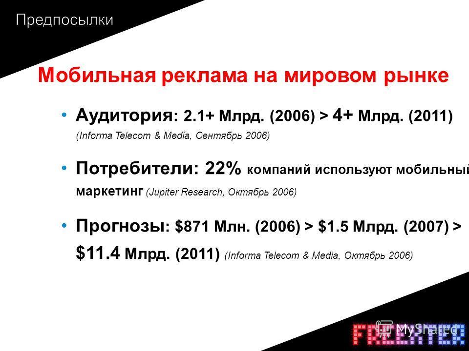 Мобильная реклама на мировом рынке Аудитория : 2.1+ Млрд. (2006) > 4+ Млрд. (2011) (Informa Telecom & Media, Сентябрь 2006) Потребители: 22% компаний используют мобильный маркетинг (Jupiter Research, Октябрь 2006) Прогнозы : $871 Млн. (2006) > $1.5 М
