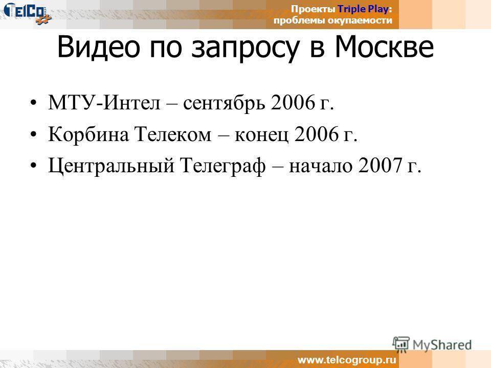 Проекты Triple Play: проблемы окупаемости www.telcogroup.ru Видео по запросу в Москве МТУ-Интел – сентябрь 2006 г. Корбина Телеком – конец 2006 г. Центральный Телеграф – начало 2007 г.
