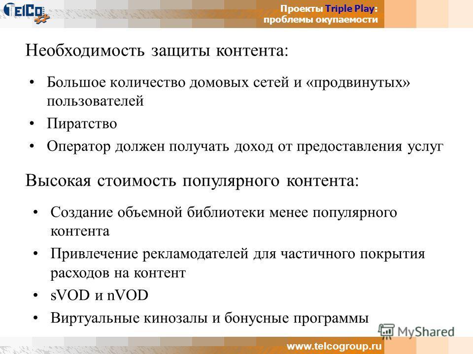Проекты Triple Play: проблемы окупаемости www.telcogroup.ru Большое количество домовых сетей и «продвинутых» пользователей Пиратство Оператор должен получать доход от предоставления услуг Необходимость защиты контента: Высокая стоимость популярного к
