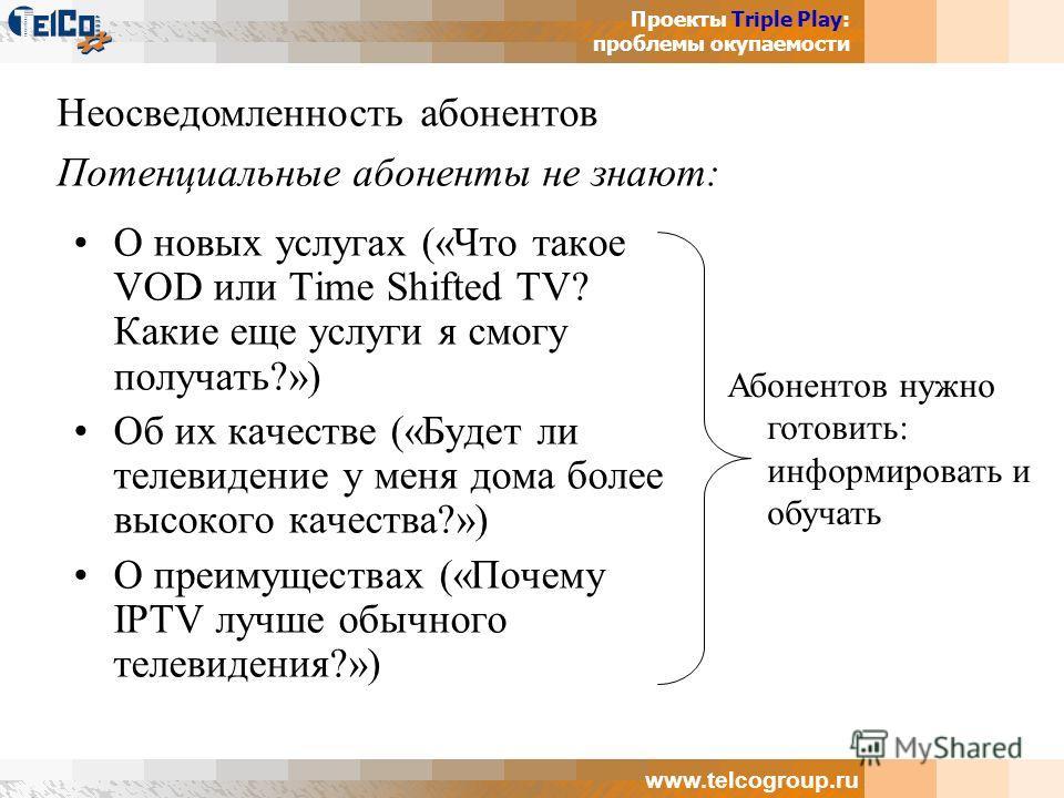 Проекты Triple Play: проблемы окупаемости www.telcogroup.ru О новых услугах («Что такое VOD или Time Shifted TV? Какие еще услуги я смогу получать?») Об их качестве («Будет ли телевидение у меня дома более высокого качества?») О преимуществах («Почем