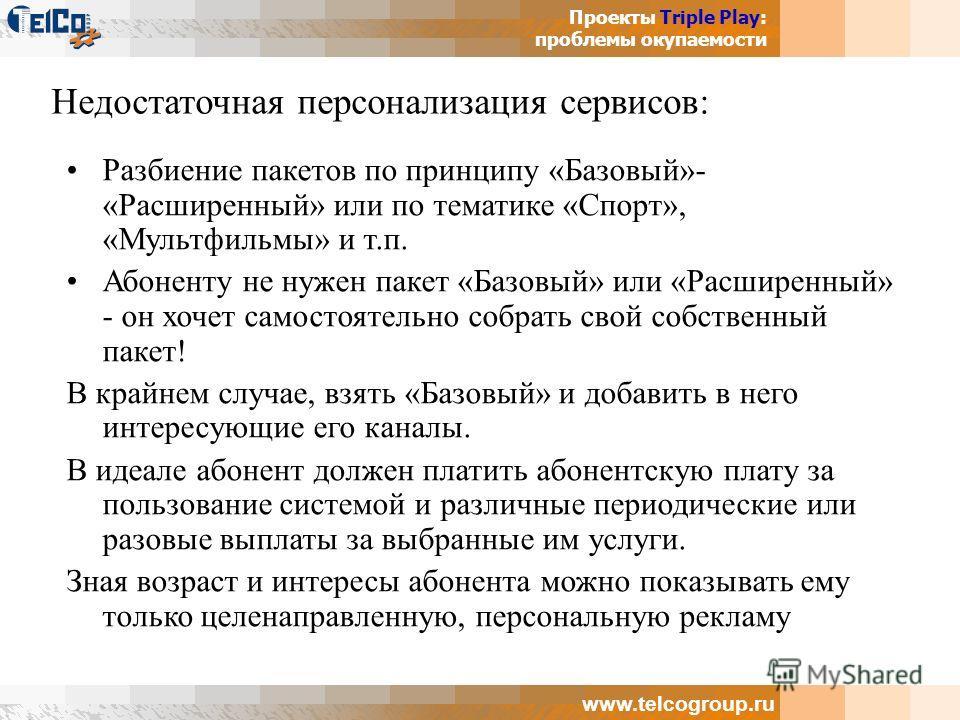 Проекты Triple Play: проблемы окупаемости www.telcogroup.ru Разбиение пакетов по принципу «Базовый»- «Расширенный» или по тематике «Спорт», «Мультфильмы» и т.п. Абоненту не нужен пакет «Базовый» или «Расширенный» - он хочет самостоятельно собрать сво