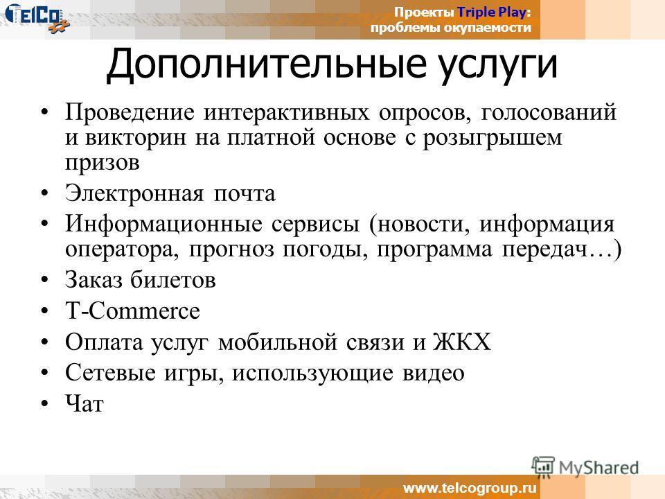 Проекты Triple Play: проблемы окупаемости www.telcogroup.ru Дополнительные услуги Проведение интерактивных опросов, голосований и викторин на платной основе с розыгрышем призов Электронная почта Информационные сервисы (новости, информация оператора,