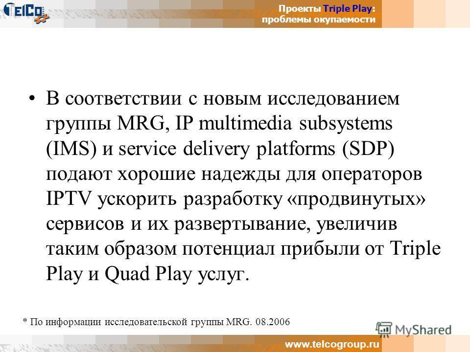 Проекты Triple Play: проблемы окупаемости www.telcogroup.ru В соответствии с новым исследованием группы MRG, IP multimedia subsystems (IMS) и service delivery platforms (SDP) подают хорошие надежды для операторов IPTV ускорить разработку «продвинутых