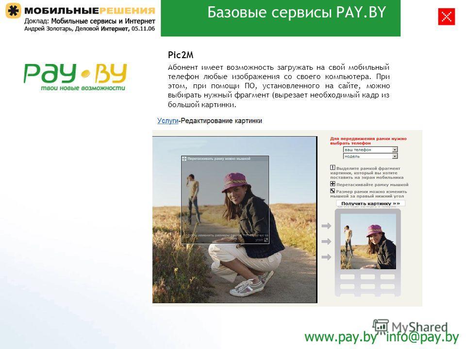 Базовые сервисы PAY.BY Pic2M Абонент имеет возможность загружать на свой мобильный телефон любые изображения со своего компьютера. При этом, при помощи ПО, установленного на сайте, можно выбирать нужный фрагмент (вырезает необходимый кадр из большой