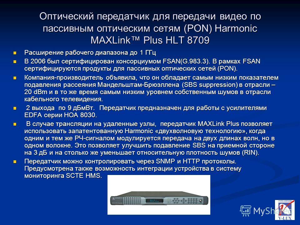 Оптический передатчик для передачи видео по пассивным оптическим сетям (PON) Harmonic MAXLink Plus HLT 8709 Расширение рабочего диапазона до 1 ГГц В 2006 был сертифицирован консорциумом FSAN(G.983.3). В рамках FSAN сертифицируются продукты для пассив