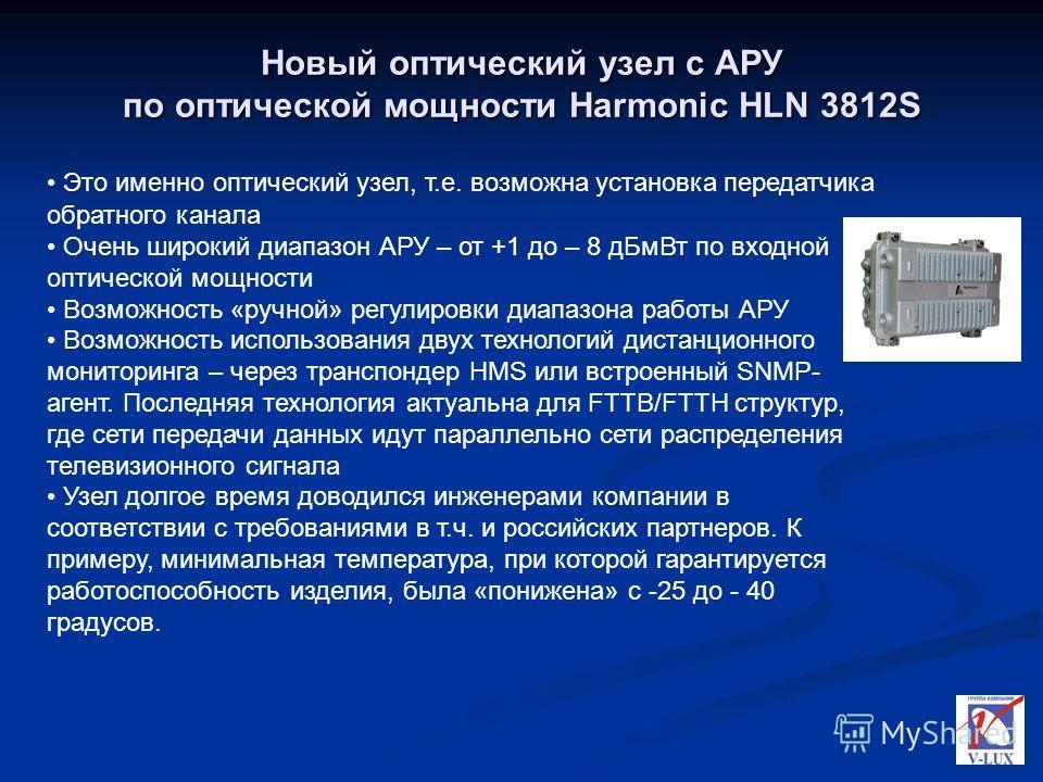 Новый оптический узел с АРУ по оптической мощности Harmonic HLN 3812S Это именно оптический узел, т.е. возможна установка передатчика обратного канала Очень широкий диапазон АРУ – от +1 до – 8 дБмВт по входной оптической мощности Возможность «ручной»