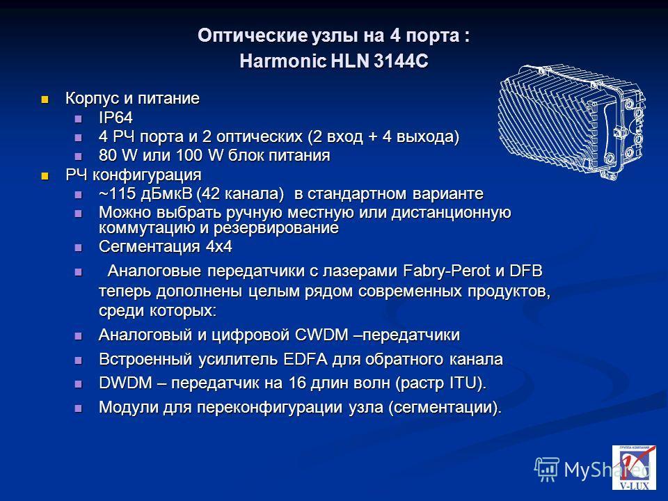 Оптические узлы на 4 порта : Harmonic HLN 3144C Корпус и питание Корпус и питание IP64 IP64 4 РЧ порта и 2 оптических (2 вход + 4 выхода) 4 РЧ порта и 2 оптических (2 вход + 4 выхода) 80 W или 100 W блок питания 80 W или 100 W блок питания РЧ конфигу