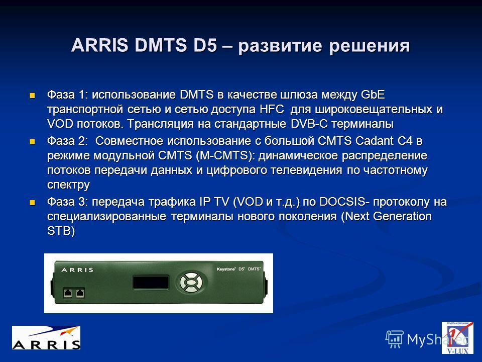 ARRIS DMTS D5 – развитие решения Фаза 1: использование DMTS в качестве шлюза между GbE транспортной сетью и сетью доступа HFC для широковещательных и VOD потоков. Трансляция на стандартные DVB-C терминалы Фаза 1: использование DMTS в качестве шлюза м