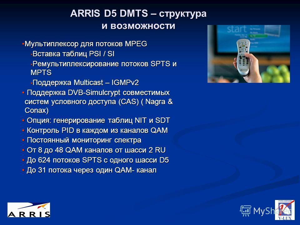 ARRIS D5 DMTS – структура и возможности Мультиплексор для потоков MPEGМультиплексор для потоков MPEG Вставка таблиц PSI / SI Вставка таблиц PSI / SI Ремультиплексирование потоков SPTS и MPTS Ремультиплексирование потоков SPTS и MPTS Поддержка Multica