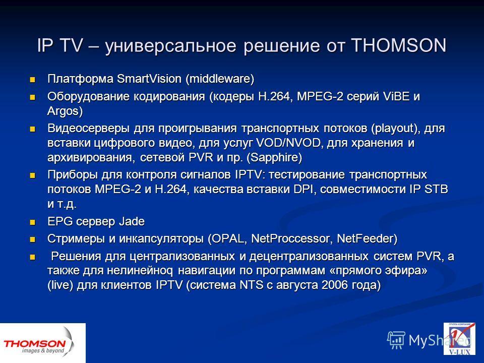 IP TV – универсальное решение от THOMSON Платформа SmartVision (middleware) Платформа SmartVision (middleware) Оборудование кодирования (кодеры H.264, MPEG-2 серий ViBE и Argos) Оборудование кодирования (кодеры H.264, MPEG-2 серий ViBE и Argos) Видео