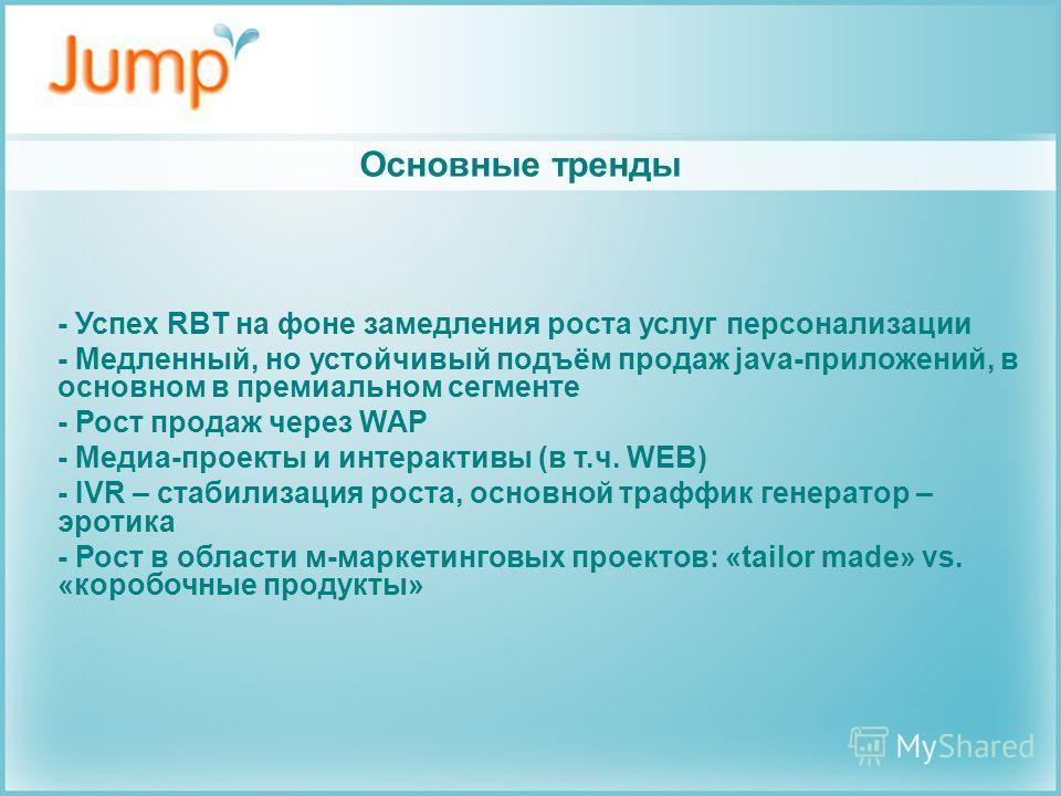 Основные тренды - Успех RBT на фоне замедления роста услуг персонализации - Медленный, но устойчивый подъём продаж java-приложений, в основном в премиальном сегменте - Рост продаж через WAP - Медиа-проекты и интерактивы (в т.ч. WEB) - IVR – стабилиза