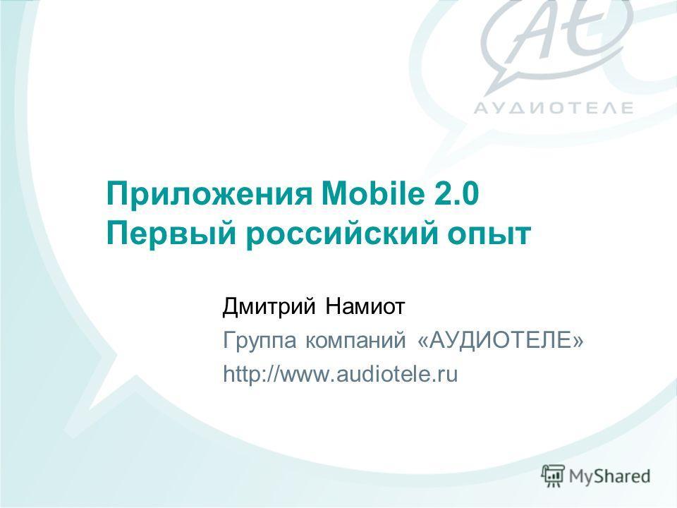 Приложения Mobile 2.0 Первый российский опыт Дмитрий Намиот Группа компаний «АУДИОТЕЛЕ» http://www.audiotele.ru