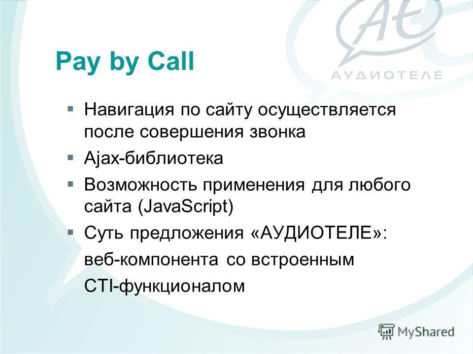 Навигация по сайту осуществляется после совершения звонка Ajax-библиотека Возможность применения для любого сайта (JavaScript) Суть предложения «АУДИОТЕЛЕ»: веб-компонента со встроенным CTI-функционалом Pay by Call