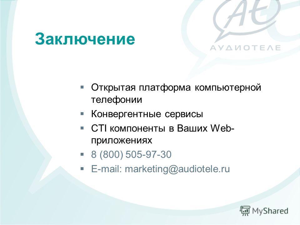 Открытая платформа компьютерной телефонии Конвергентные сервисы CTI компоненты в Ваших Web- приложениях 8 (800) 505-97-30 E-mail: marketing@audiotele.ru Заключение
