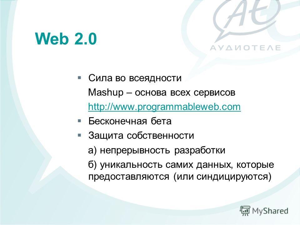 Сила во всеядности Mashup – основа всех сервисов http://www.programmableweb.com Бесконечная бета Защита собственности а) непрерывность разработки б) уникальность самих данных, которые предоставляются (или синдицируются) Web 2.0