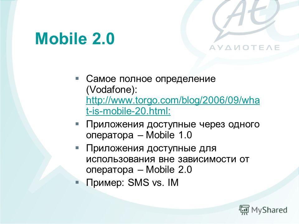 Самое полное определение (Vodafone): http://www.torgo.com/blog/2006/09/wha t-is-mobile-20.html: Приложения доступные через одного оператора – Mobile 1.0 Приложения доступные для использования вне зависимости от оператора – Mobile 2.0 Пример: SMS vs.