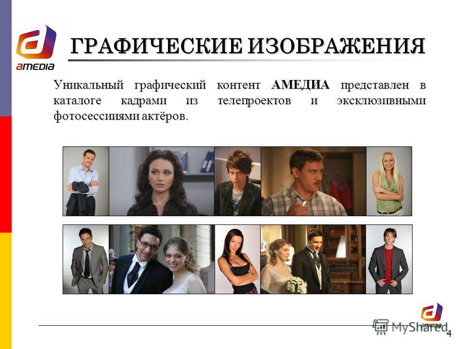 4 ГРАФИЧЕСКИЕ ИЗОБРАЖЕНИЯ Уникальный графический контент АМЕДИА представлен в каталоге кадрами из телепроектов и эксклюзивными фотосессииями актёров.