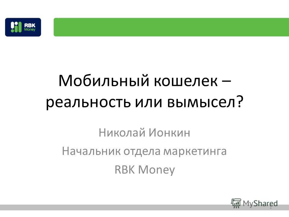 Мобильный кошелек – реальность или вымысел? Николай Ионкин Начальник отдела маркетинга RBK Money 1