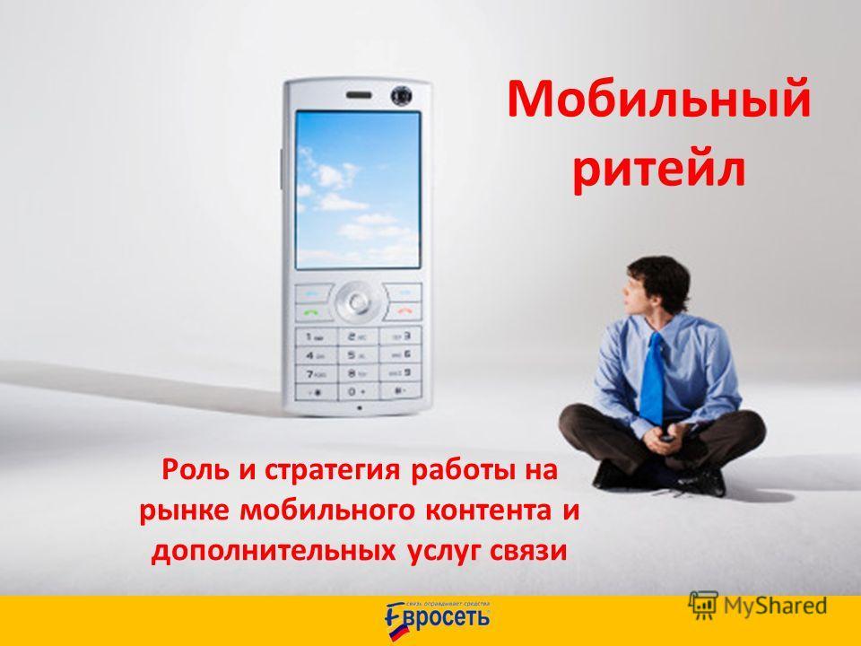Роль и стратегия работы на рынке мобильного контента и дополнительных услуг связи Мобильный ритейл