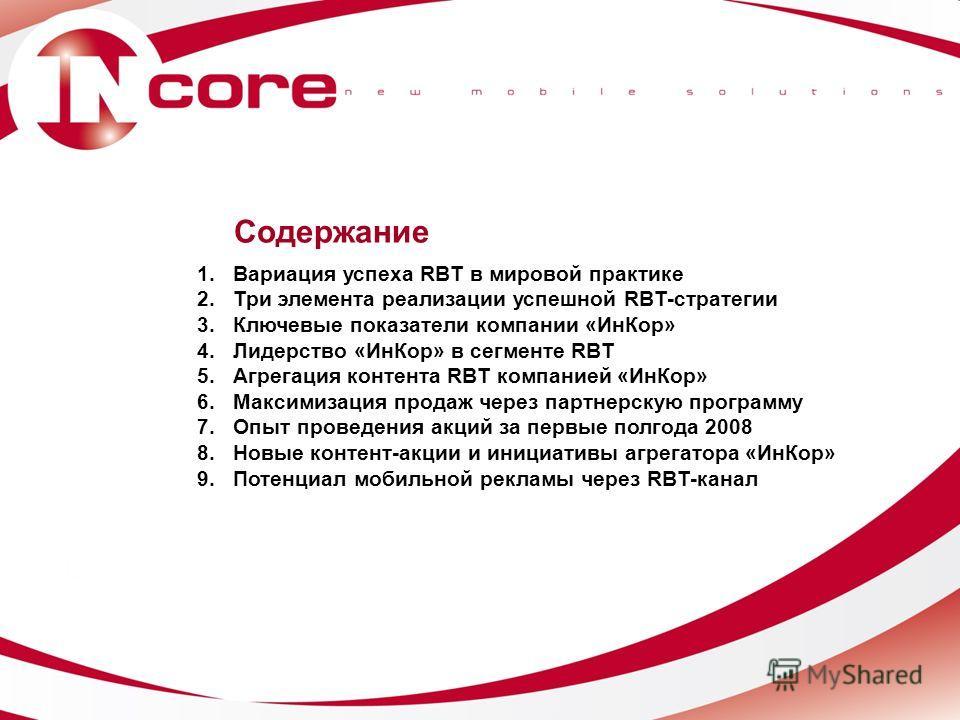Содержание 1.Вариация успеха RBT в мировой практике 2.Три элемента реализации успешной RBT-стратегии 3.Ключевые показатели компании «ИнКор» 4.Лидерство «ИнКор» в сегменте RBT 5.Агрегация контента RBT компанией «ИнКор» 6.Максимизация продаж через парт