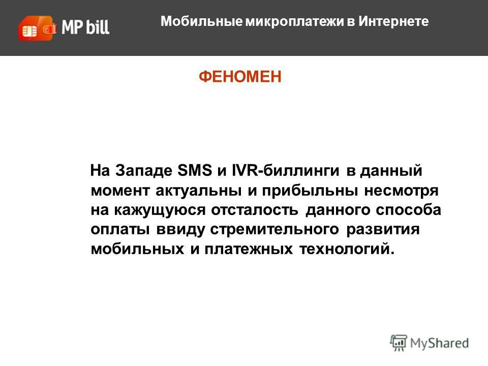 О компании ФЕНОМЕН Мобильные микроплатежи в Интернете На Западе SMS и IVR-биллинги в данный момент актуальны и прибыльны несмотря на кажущуюся отсталость данного способа оплаты ввиду стремительного развития мобильных и платежных технологий.