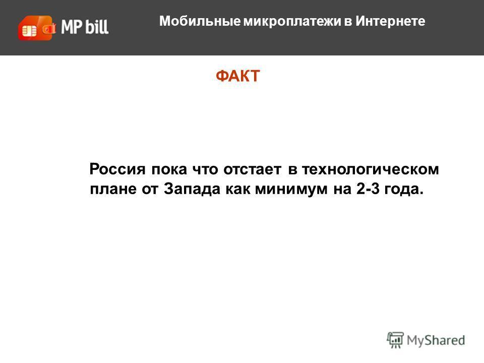 О компании ФАКТ Мобильные микроплатежи в Интернете Россия пока что отстает в технологическом плане от Запада как минимум на 2-3 года.