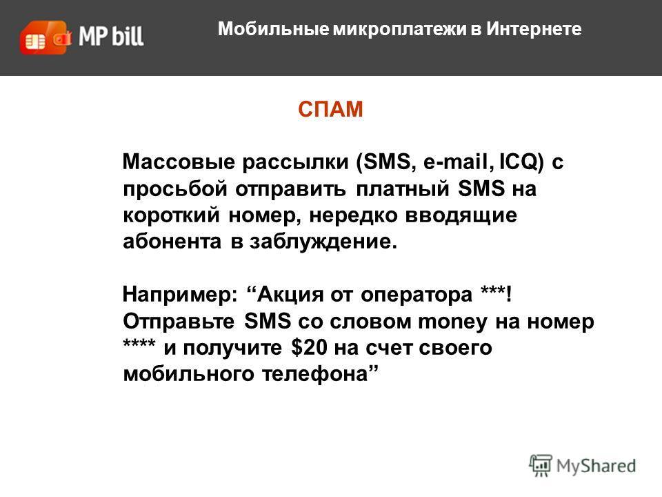 СПАМ Мобильные микроплатежи в Интернете Массовые рассылки (SMS, e-mail, ICQ) с просьбой отправить платный SMS на короткий номер, нередко вводящие абонента в заблуждение. Например: Акция от оператора ***! Отправьте SMS со словом money на номер **** и