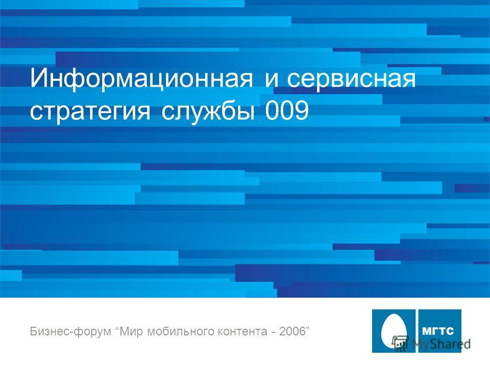 Информационная и сервисная стратегия службы 009 Бизнес-форум Мир мобильного контента - 2006