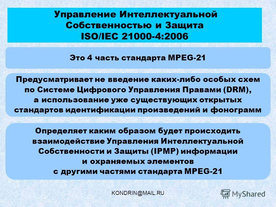 KONDRIN@MAIL.RU Управление Интеллектуальной Собственностью и Защита ISO/IEC 21000-4:2006 Это 4 часть стандарта MPEG-21 Определяет каким образом будет происходить взаимодействие Управления Интеллектуальной Собственности и Защиты (IPMP) информации и ох