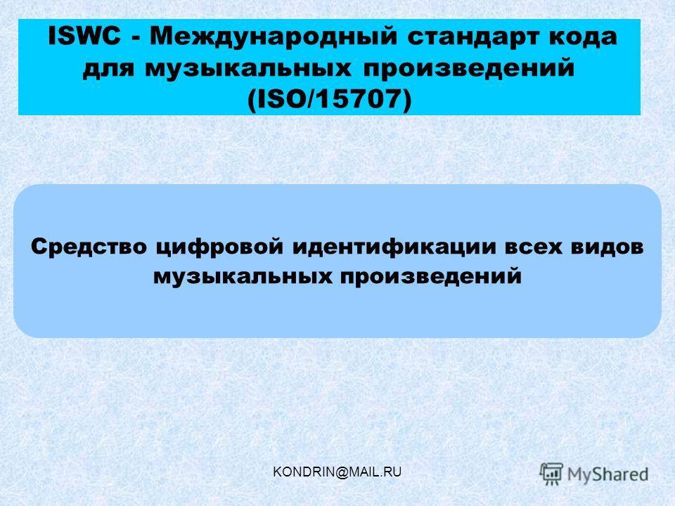 KONDRIN@MAIL.RU ISWC - Международный стандарт кода для музыкальных произведений (ISO/15707) Средство цифровой идентификации всех видов музыкальных произведений