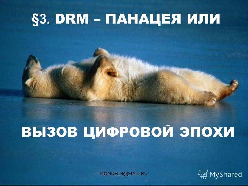 KONDRIN@MAIL.RU §3. DRM – ПАНАЦЕЯ ИЛИ ВЫЗОВ ЦИФРОВОЙ ЭПОХИ