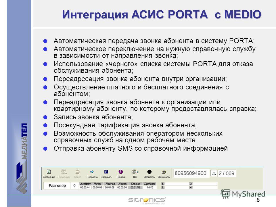 8 8 Интеграция АСИС PORTA с MEDIO Автоматическая передача звонка абонента в систему PORTA; Автоматическое переключение на нужную справочную службу в зависимости от направления звонка; Использование «черного» списка системы PORTA для отказа обслуживан