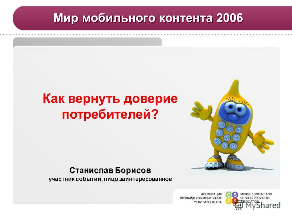 Мир мобильного контента 2006 Станислав Борисов участник событий, лицо заинтересованное Как вернуть доверие потребителей?