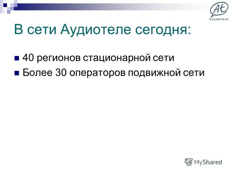 В сети Аудиотеле сегодня: 40 регионов стационарной сети Более 30 операторов подвижной сети