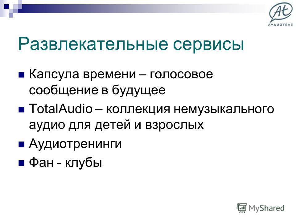 Развлекательные сервисы Капсула времени – голосовое сообщение в будущее TotalAudio – коллекция немузыкального аудио для детей и взрослых Аудиотренинги Фан - клубы