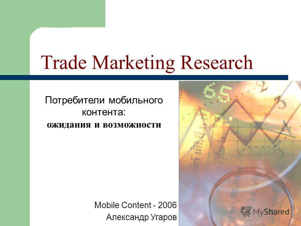 Trade Marketing Research Потребители мобильного контента: ожидания и возможности Mobile Content - 2006 Александр Угаров