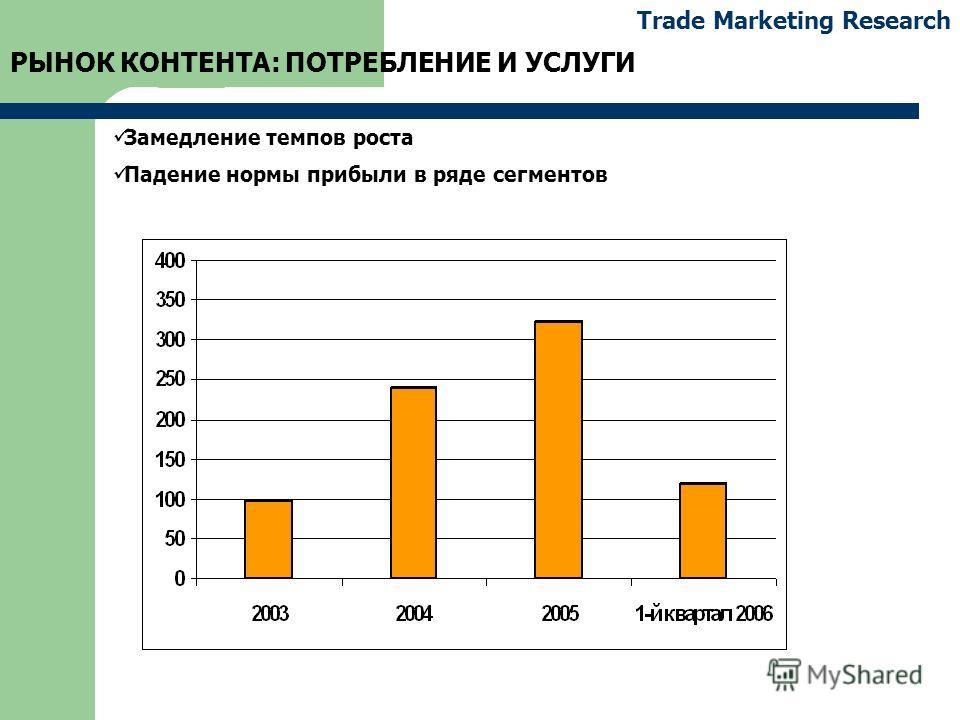 Trade Marketing Research РЫНОК КОНТЕНТА: ПОТРЕБЛЕНИЕ И УСЛУГИ Замедление темпов роста Падение нормы прибыли в ряде сегментов
