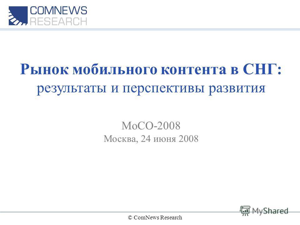 © ComNews Research Рынок мобильного контента в СНГ: результаты и перспективы развития MoCO-2008 Москва, 24 июня 2008