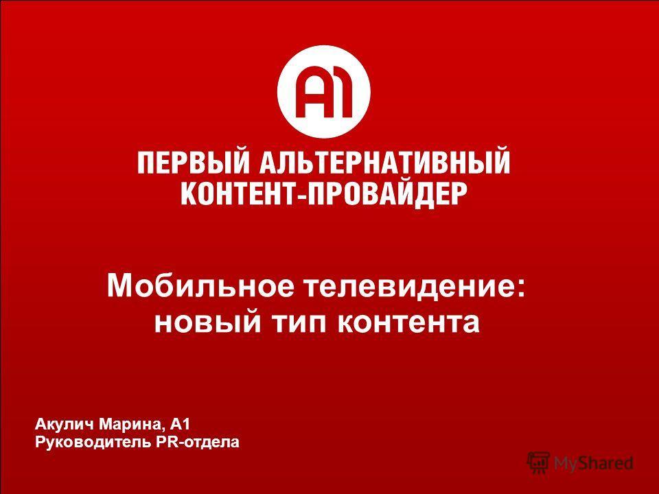 Мобильное ТВ в России: перспективы рынка Докладчик: Марина Акулич Акулич Марина, А1 Руководитель PR-отдела Мобильное телевидение: новый тип контента