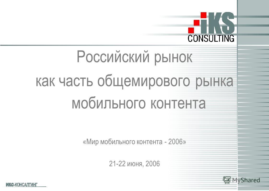 Российский рынок как часть общемирового рынка мобильного контента «Мир мобильного контента - 2006» 21-22 июня, 2006