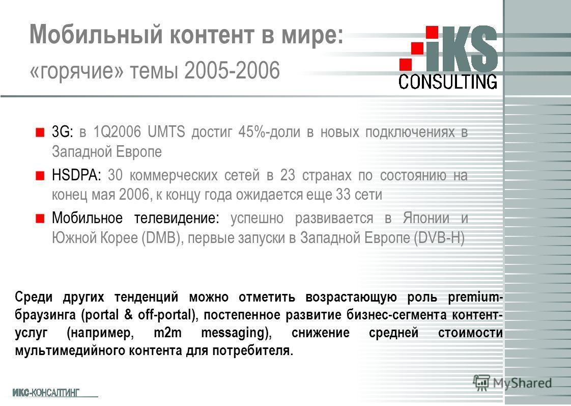 Мобильный контент в мире: «горячие» темы 2005-2006 Среди других тенденций можно отметить возрастающую роль premium- браузинга (portal & off-portal), постепенное развитие бизнес-сегмента контент- услуг (например, m2m messaging), снижение средней стоим