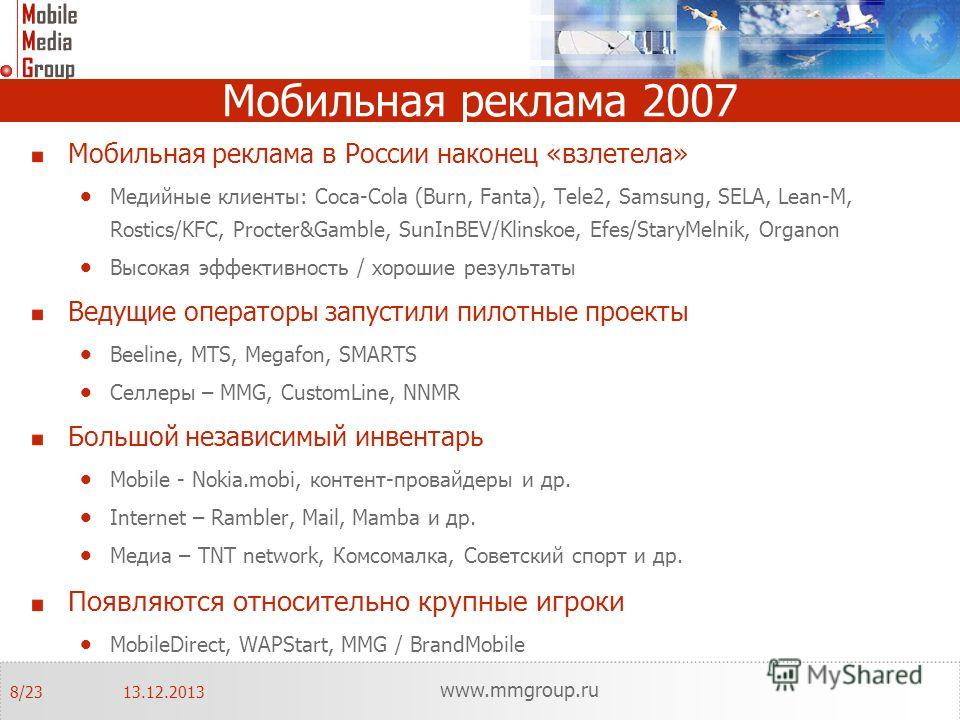 Мобильная реклама 2007 Мобильная реклама в России наконец «взлетела» Медийные клиенты: Coca-Cola (Burn, Fanta), Tele2, Samsung, SELA, Lean-M, Rostics/KFC, Procter&Gamble, SunInBEV/Klinskoe, Efes/StaryMelnik, Organon Высокая эффективность / хорошие ре