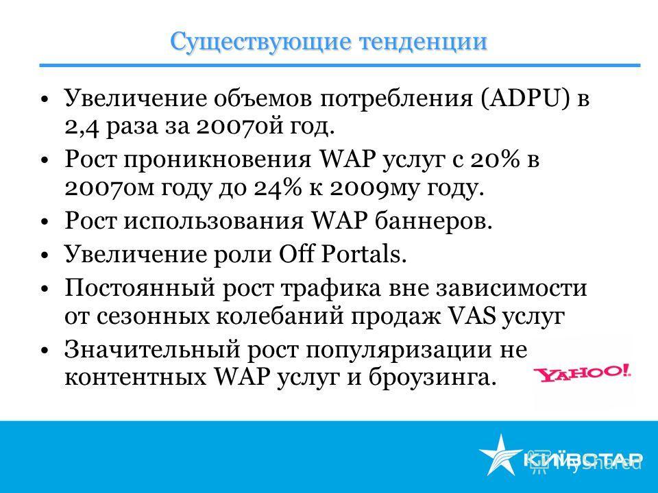 Существующие тенденции Увеличение объемов потребления (ADPU) в 2,4 раза за 2007ой год. Рост проникновения WAP услуг с 20% в 2007ом году до 24% к 2009му году. Рост использования WAP баннеров. Увеличение роли Off Portals. Постоянный рост трафика вне за