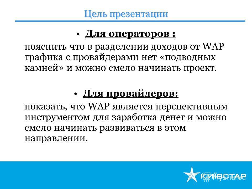 Цель презентации Для операторов : пояснить что в разделении доходов от WAP трафика с провайдерами нет «подводных камней» и можно смело начинать проект. Для провайдеров: показать, что WAP является перспективным инструментом для заработка денег и можно