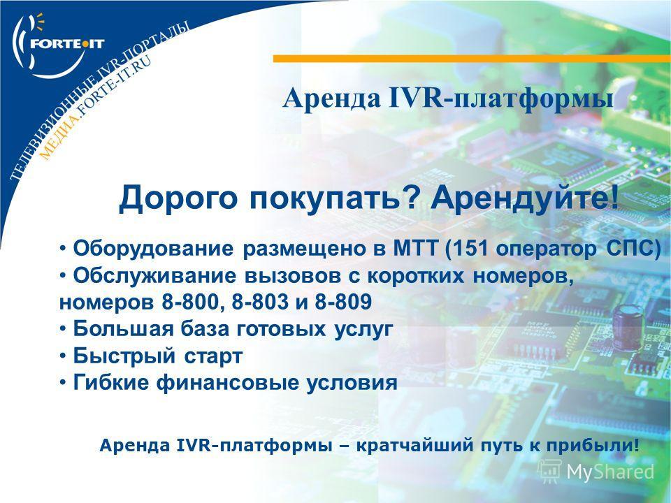 Аренда IVR-платформы Дорого покупать? Арендуйте! Оборудование размещено в МТТ (151 оператор СПС) Обслуживание вызовов с коротких номеров, номеров 8-800, 8-803 и 8-809 Большая база готовых услуг Быстрый старт Гибкие финансовые условия Аренда IVR-платф