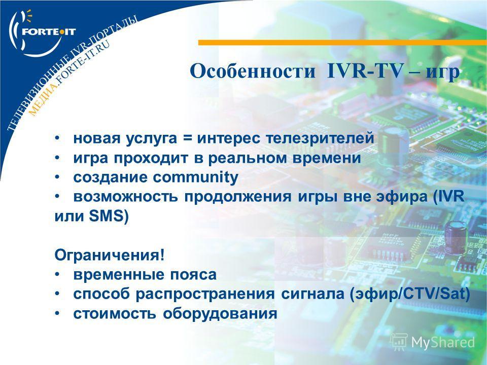 Особенности IVR-TV – игр новая услуга = интерес телезрителей игра проходит в реальном времени создание community возможность продолжения игры вне эфира (IVR или SMS) Ограничения! временные пояса способ распространения сигнала (эфир/CTV/Sat) стоимость