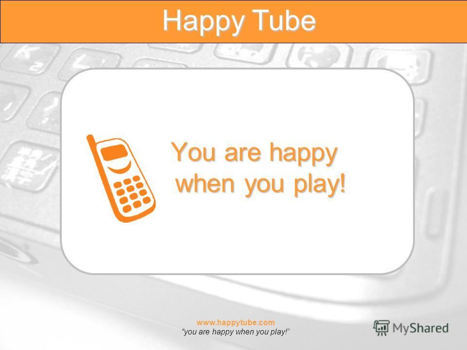 www.happytube.com you are happy when you play! Happy Tube You are happy when you play!