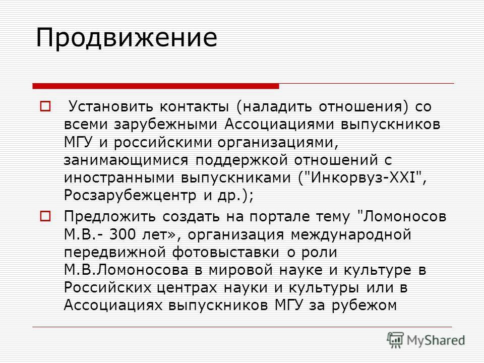 Продвижение Установить контакты (наладить отношения) со всеми зарубежными Ассоциациями выпускников МГУ и российскими организациями, занимающимися поддержкой отношений с иностранными выпускниками (
