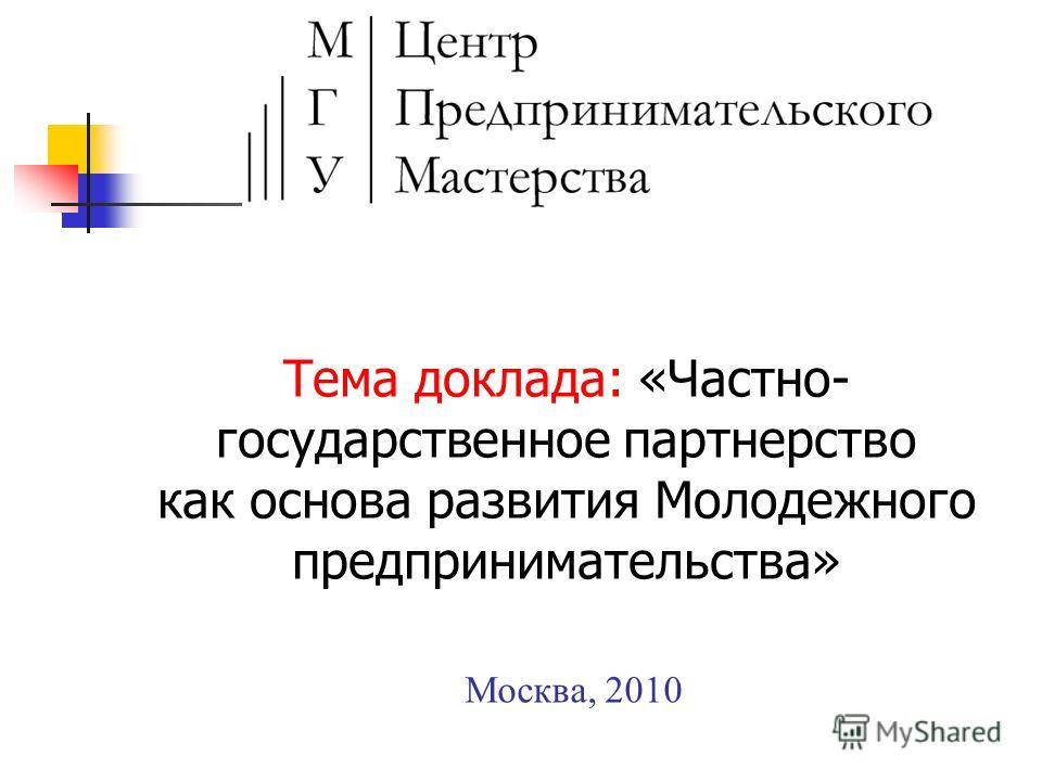 Москва, 2010 Тема доклада: «Частно- государственное партнерство как основа развития Молодежного предпринимательства»